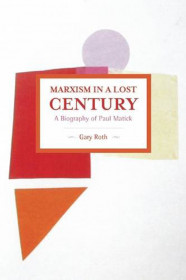Marxism In A Lost Century: A Biography Of Paul Mattick