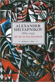 Alexander Shlyapnikov, 1885-1937: Life Of An Old Bolshevik