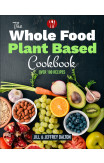 The Whole Food Plant Based Cookbook